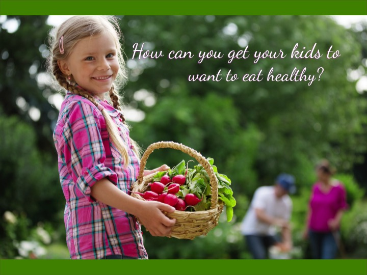 How can you get your kids to want to eat healthy?